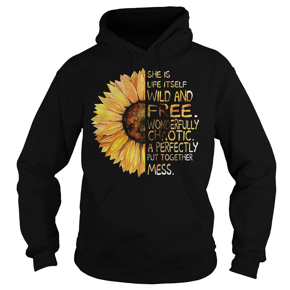 Sunflower She is life itself wild and free wonderfully chaotic a perfectly put together mess shirt