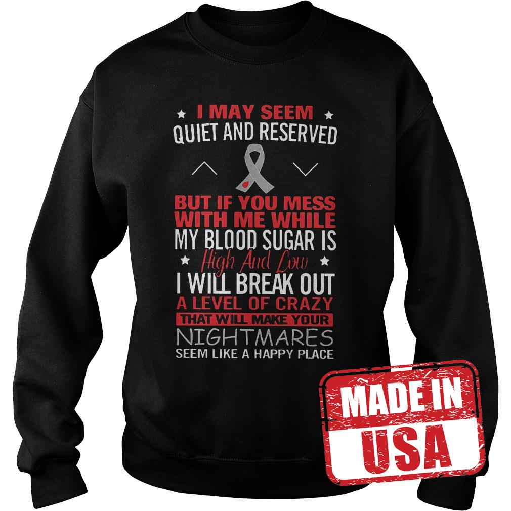 Premium I May Seem Quiet And Reserved But If You Mess With Me While My Blood Suger Is High And Low Shirt Sweatshirt Unisex