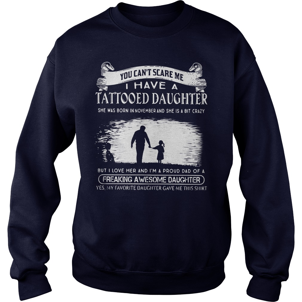 Top Tattooed Daughter You Can't Scare Me I Have A Tattooed Daughter In November Freaking Awesome Daughter Shirt Sweatshirt Unisex