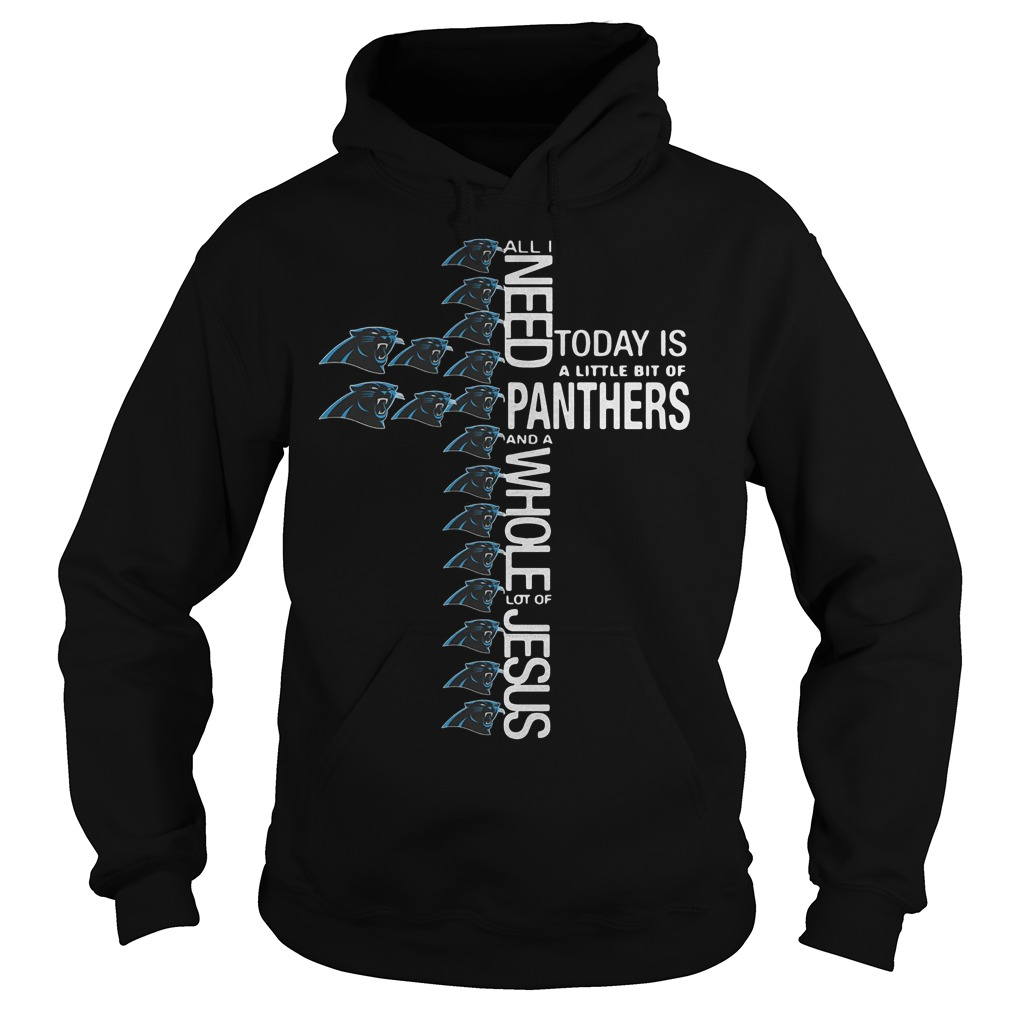 Cross All I need today is a little bit of Carolina Panthers Shirt Hoodie