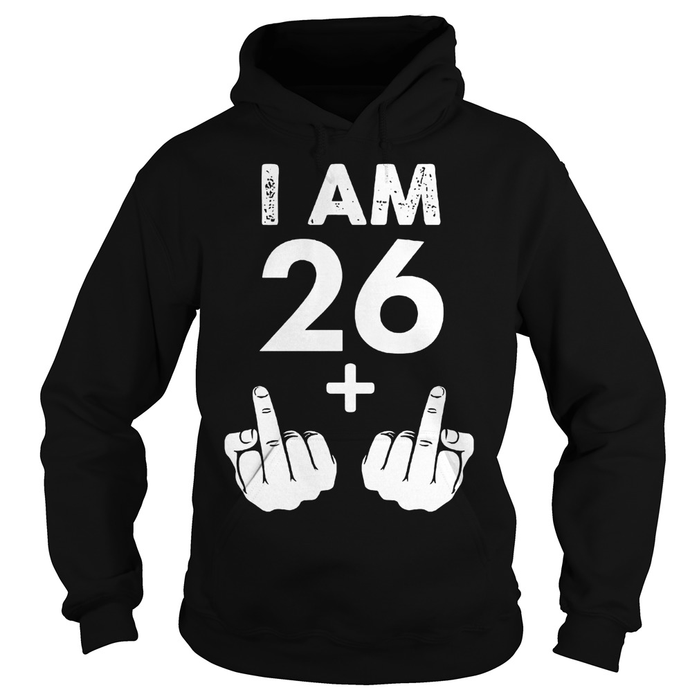I am 26 plus middle finger shirt Hoodie