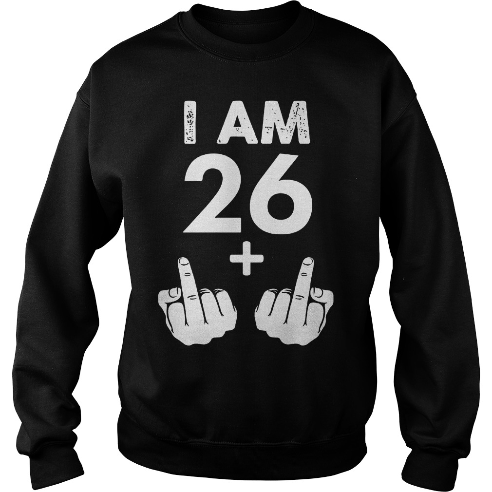 I am 26 plus middle finger shirt Sweatshirt Unisex