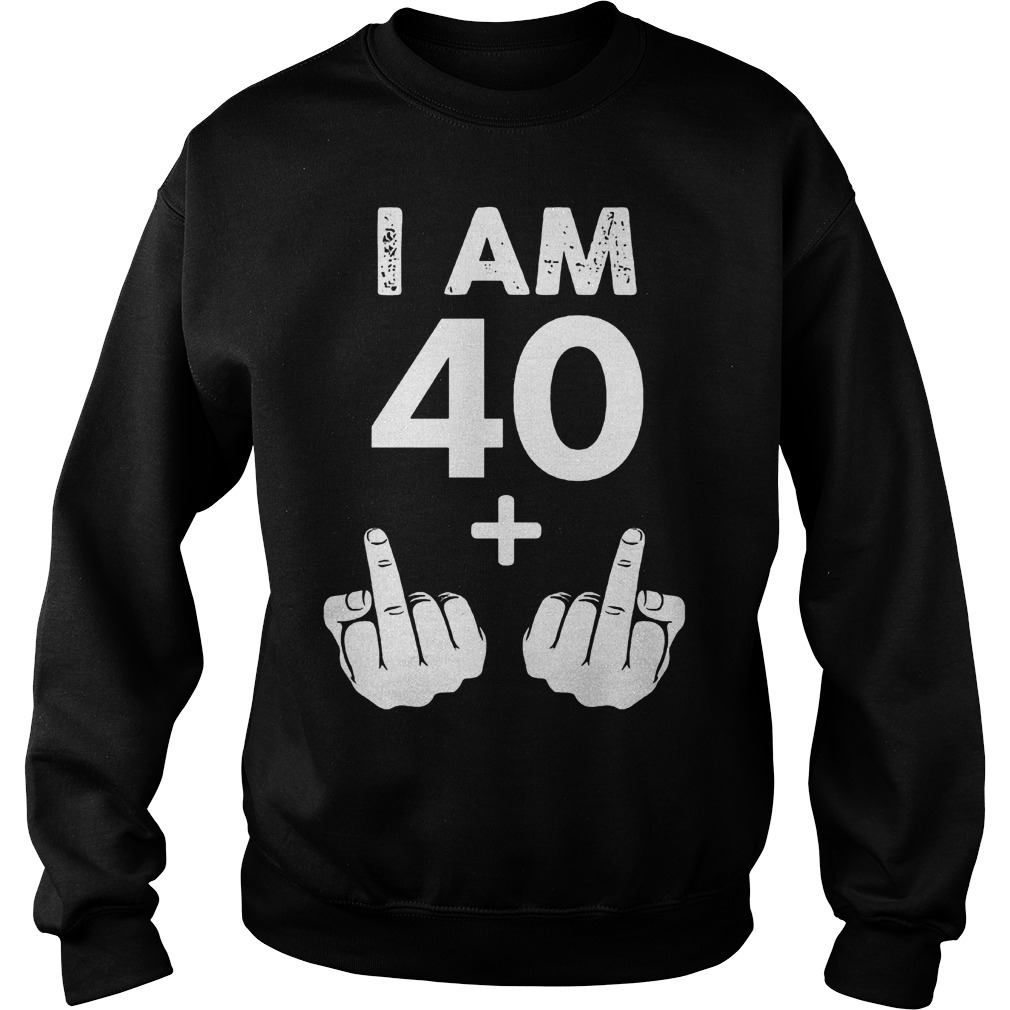 I am 40 plus middle finger shirt Sweatshirt Unisex