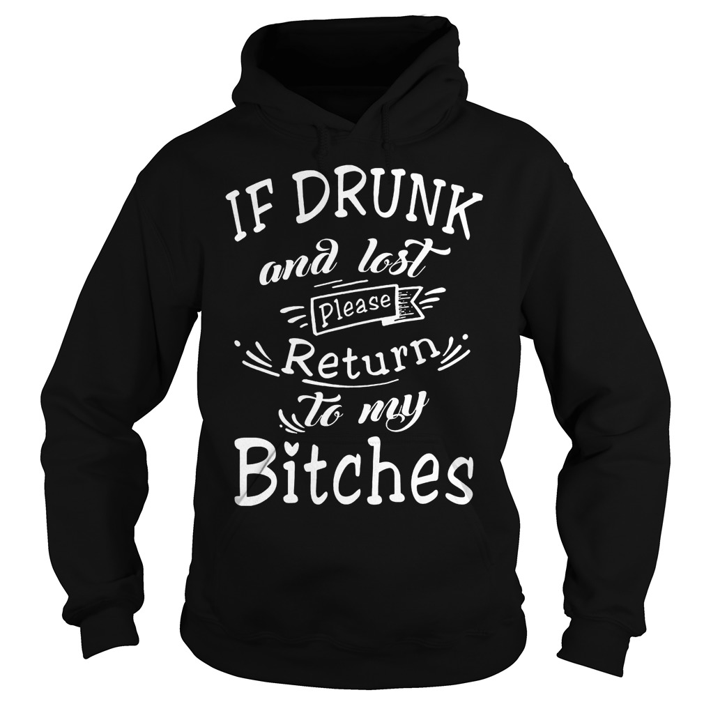 If drunk and lost please return to my bitches shirt Hoodie