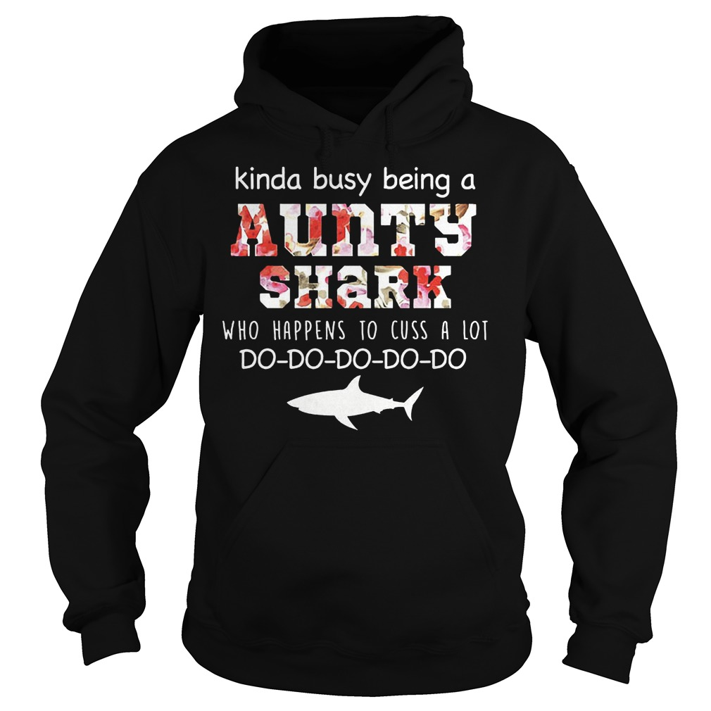 Kinda busy being a aunty shark who happens to cuss a lot shirt Hoodie