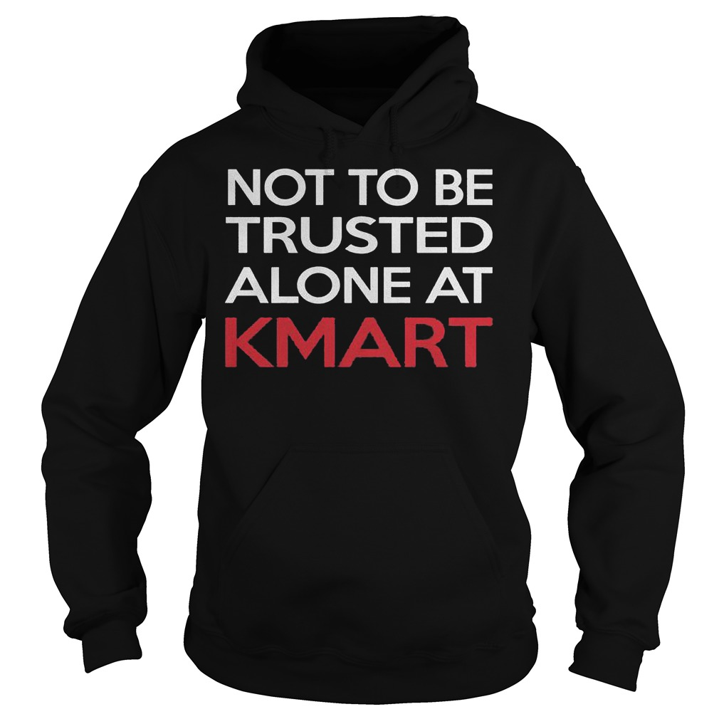 Not to be trusted alone at Kmart shirt Hoodie