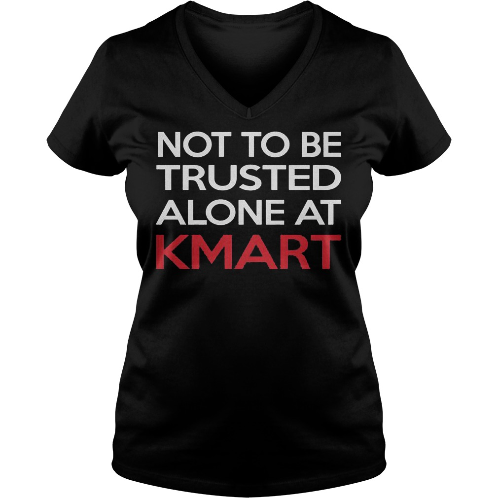 Not to be trusted alone at Kmart shirt Ladies V-Neck