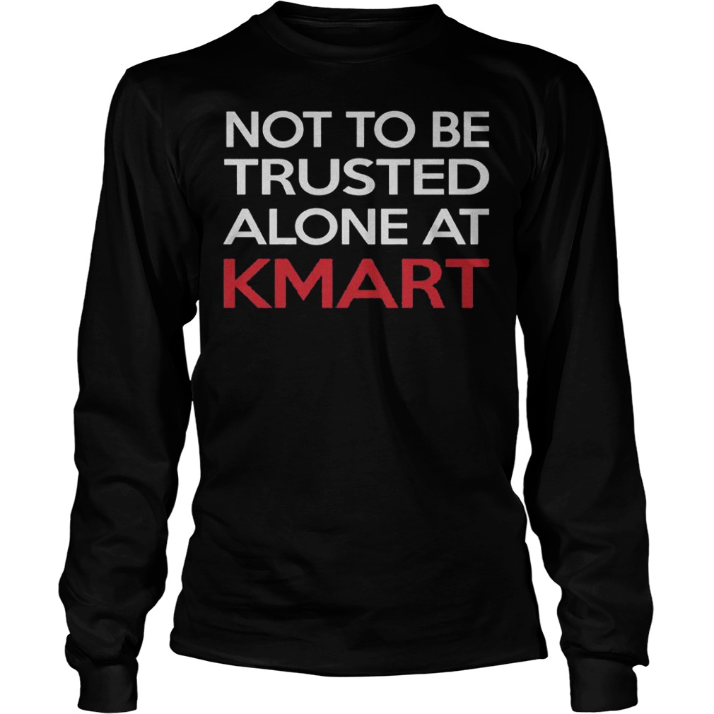 Not to be trusted alone at Kmart shirt, hoodie, longsleeve, sweatshirt