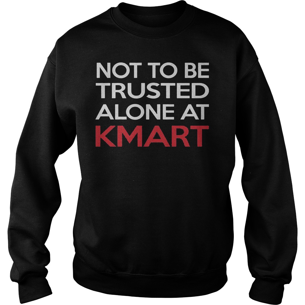 Not to be trusted alone at Kmart shirt Sweatshirt Unisex