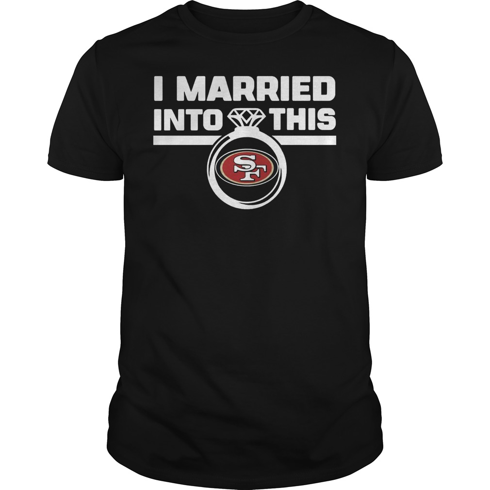 San Francisco 49ers I Married Into This Shirt