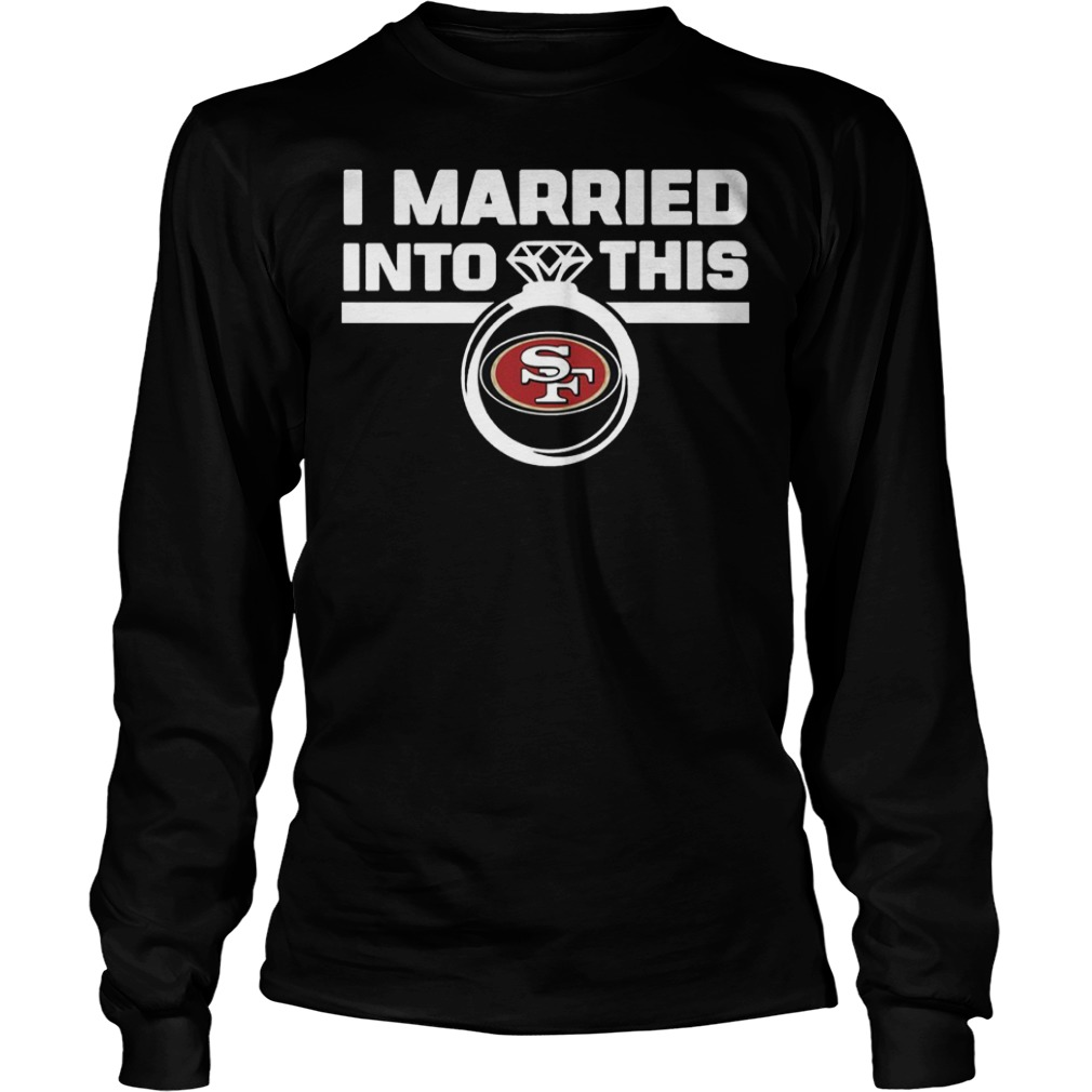 San Francisco 49ers i married into this shirt Longsleeve Tee Unisex