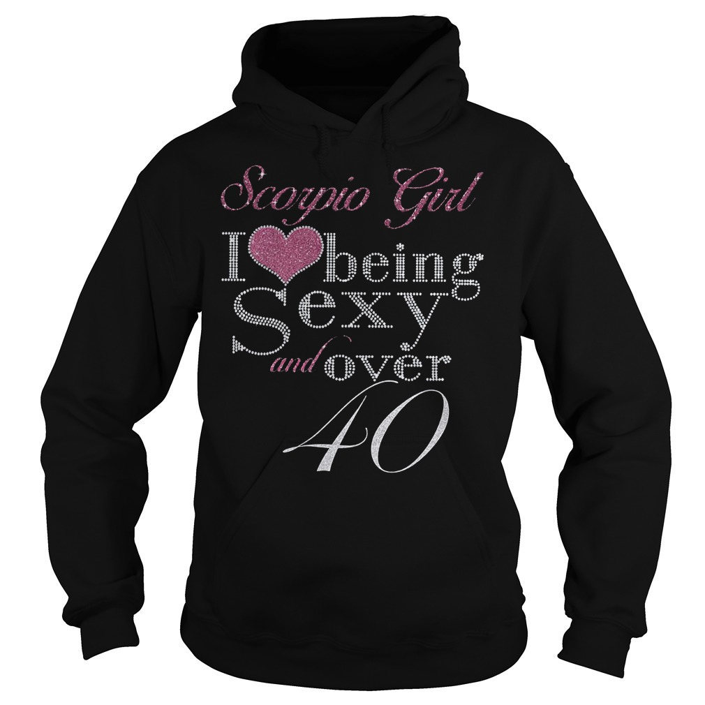 Scorpio girl I love being sexy and over 40 Shirt Hoodie
