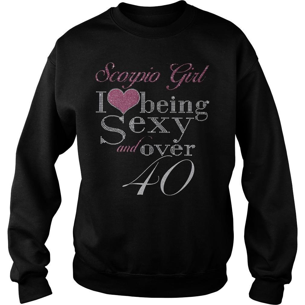 Scorpio girl I love being sexy and over 40 Shirt Sweatshirt Unisex