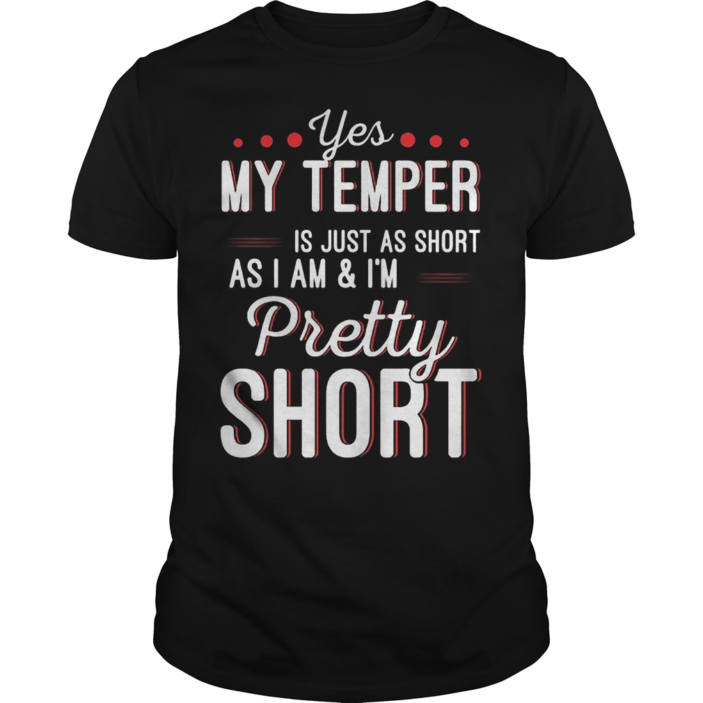 Yes my temper is just as short as I am I'm pretty short Shirt