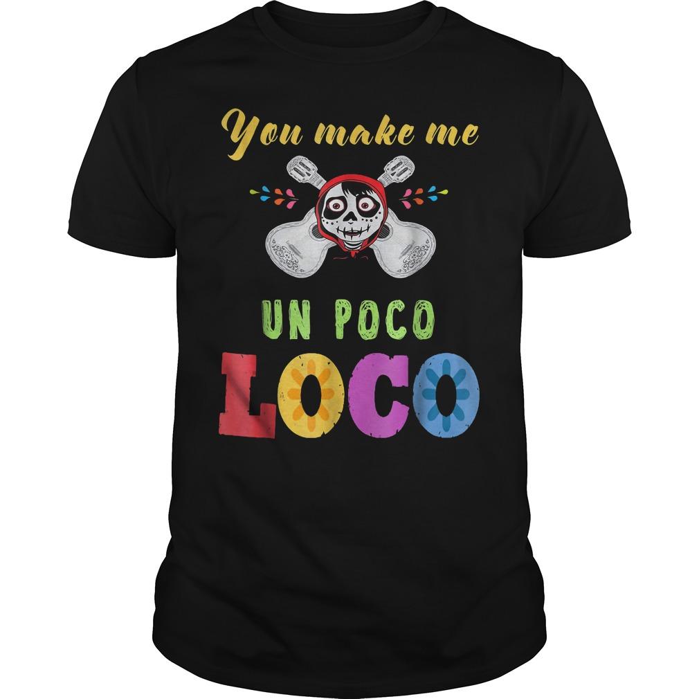 You Make Me Un Poco Loco Shirt
