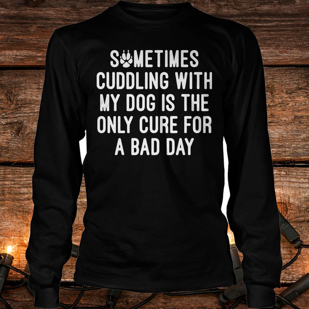 Official Sometimes cuddling with my dog is the only cure for a bad day shirt Longsleeve Tee Unisex