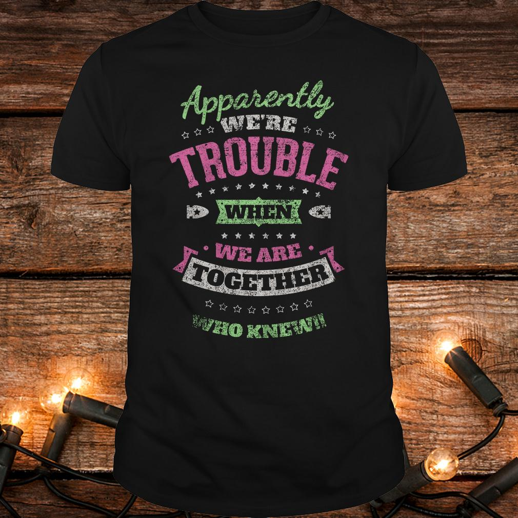 Original Apparently we're trouble when we are together who knew Shirt