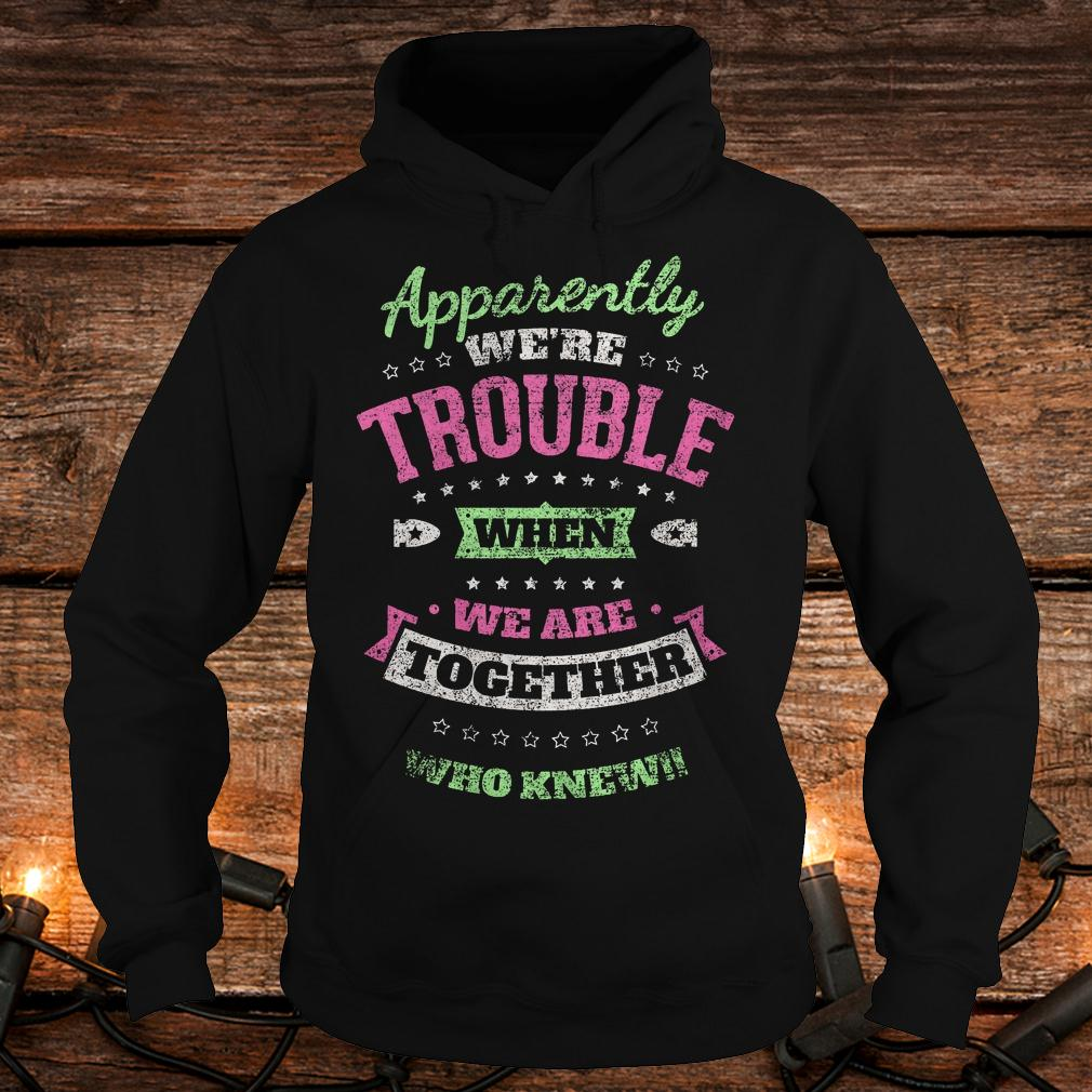 Original Apparently we're trouble when we are together who knew Shirt Hoodie