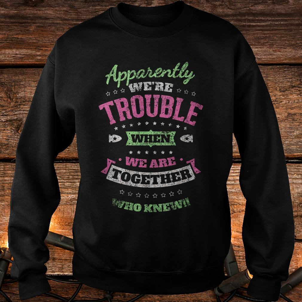 Original Apparently we're trouble when we are together who knew Shirt Sweatshirt Unisex