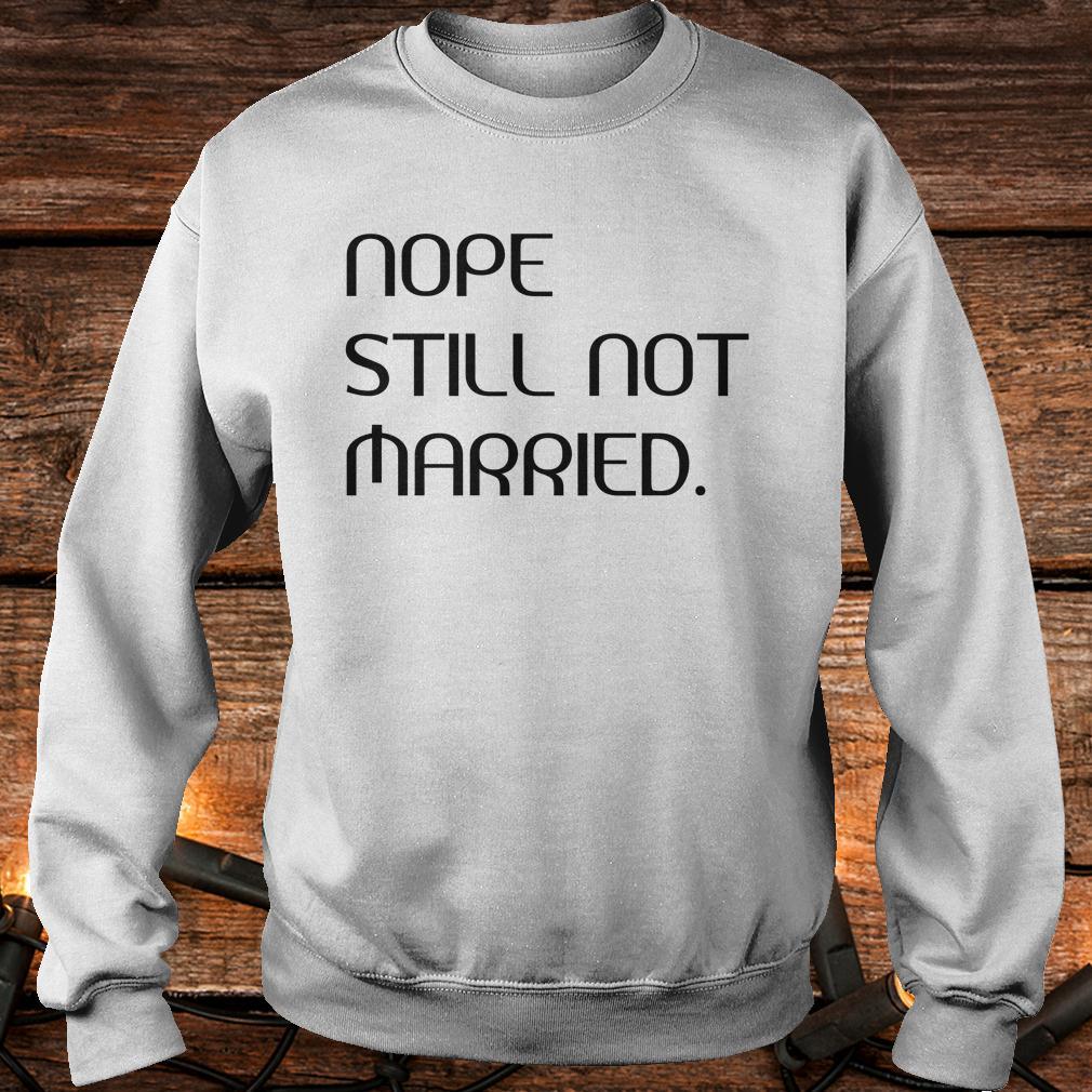 Original Nope still not married shirt