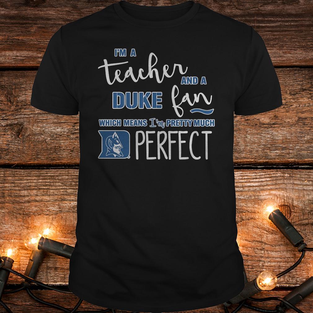 Premium I'm a teacher and a Duke fan which mean i'm a pretty much perfect Shirt