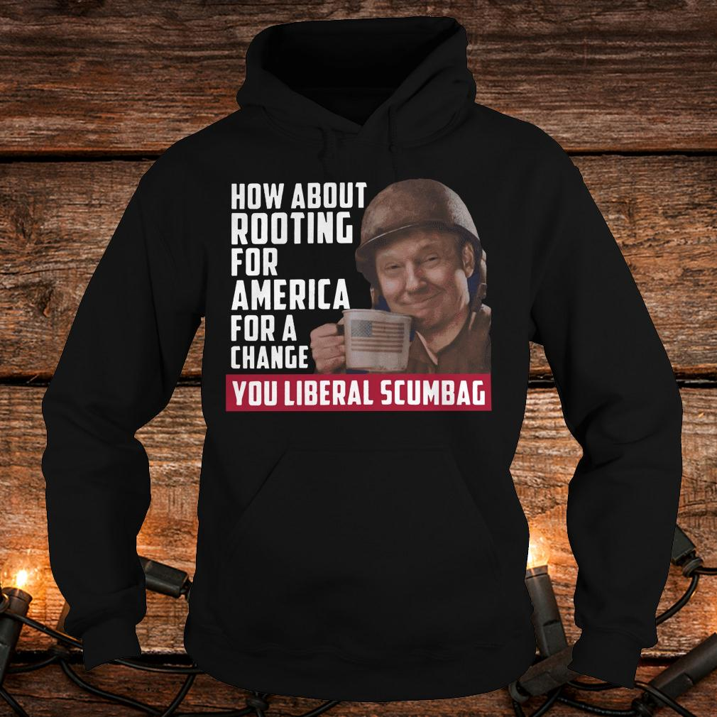 Premium Trump how about rooting for america for a change you liberal scumbag shirt Hoodie