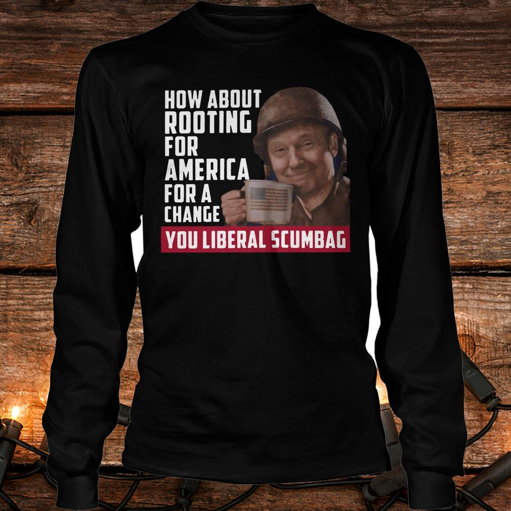 Premium Trump how about rooting for america for a change you liberal scumbag shirt Longsleeve Tee Unisex