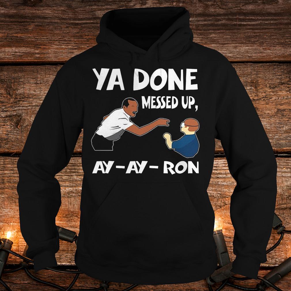 Premium Ya done messed up ay ay ron Shirt Hoodie