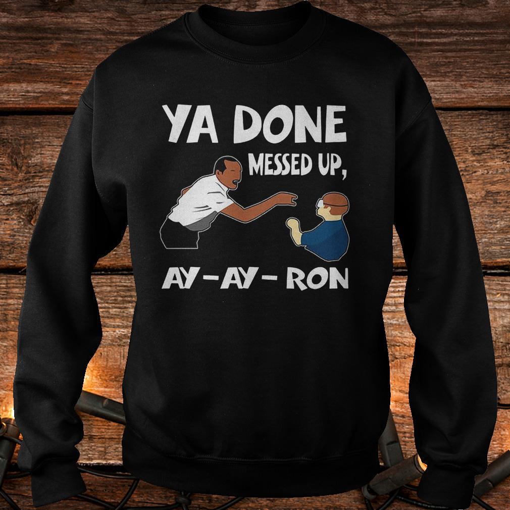Premium Ya done messed up ay ay ron Shirt Sweatshirt Unisex