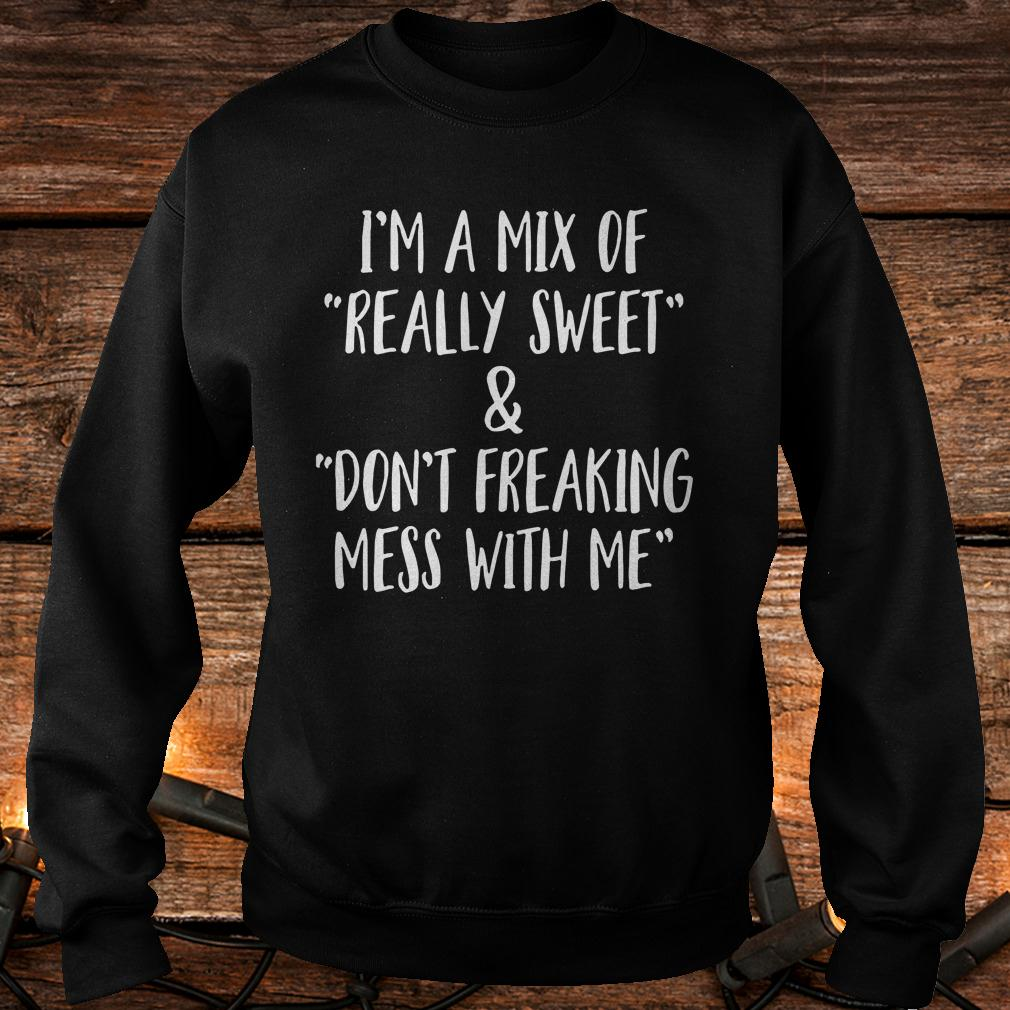 Best price I'm a mix of really sweet Don't freaking mess with me shirt