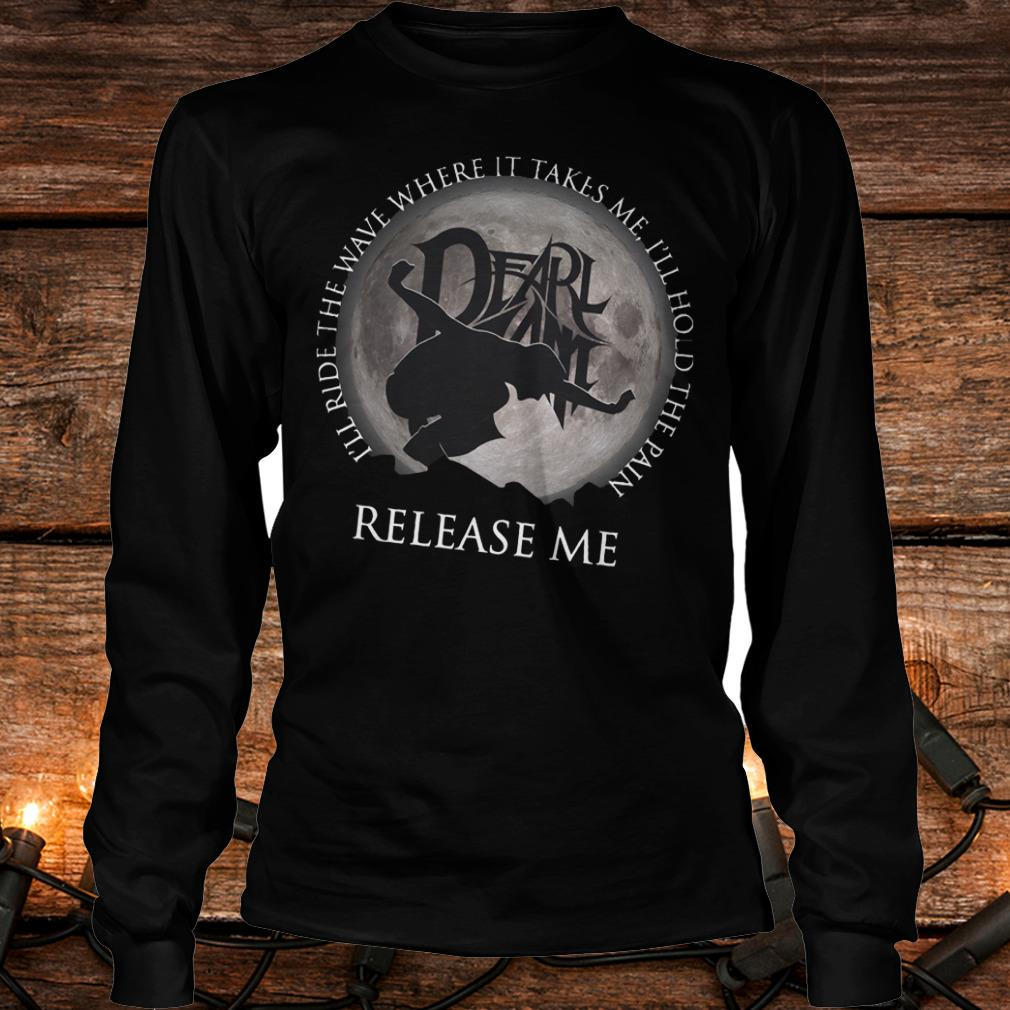 Nice I'll ride the wave where it takes me, I'll hold the pain release me shirt