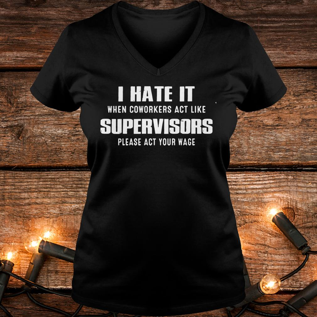 Original I hate it when coworkers act like supervisors please act your wage Shirt Ladies V-Neck
