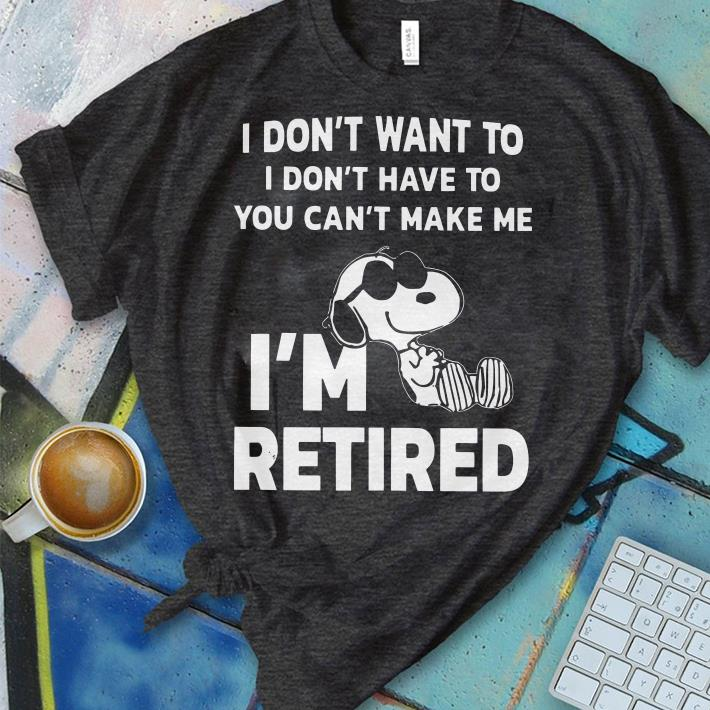 Official I don't want to I don't have to you can't make me I'm retired Snoopy shirt