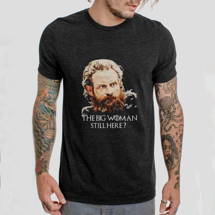Funny Tormund Giantsbane The big woman still here Game Of Thrones shirt