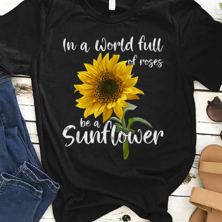 Nice In A World Full Of Roses Be A Sunflower Shirt