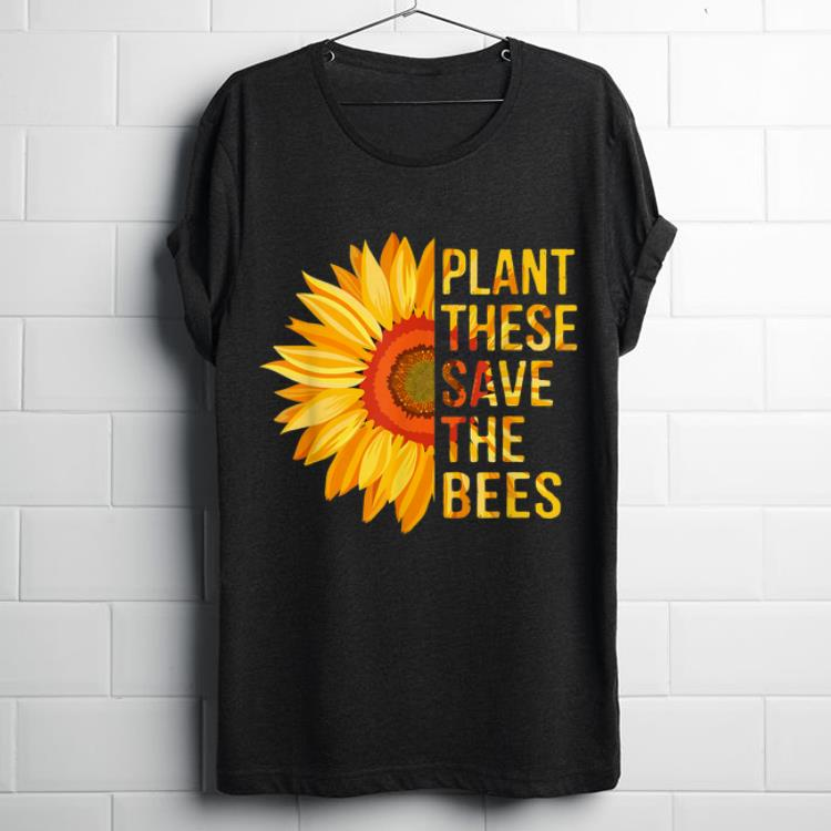 Premium Plant These Save The Bees Sunflower Gardener Gardening shirt