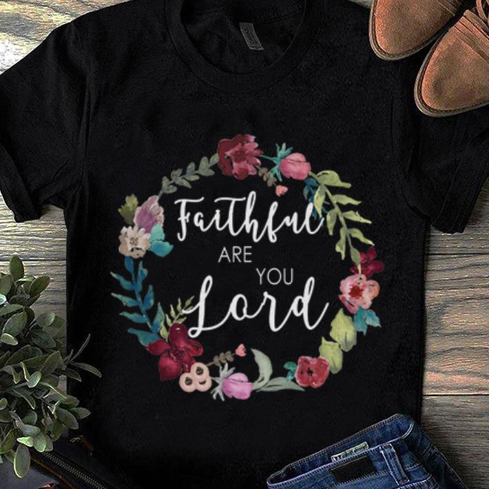 Awesome Faithful Are You Lord Uplifting Bible Verse Slogan Flower Shirt 1 1.jpg