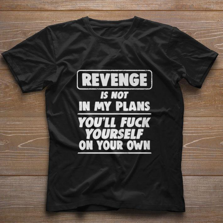 Funny Revenge is not in my plans you'll fuck yourself on your own shirt