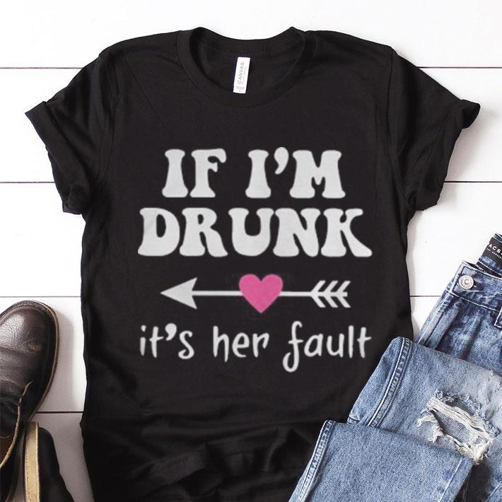 Great if i'm drunk its her fault shirt