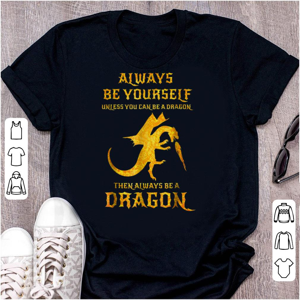 Best price Always Be Yourself Unless You Can Be A Dragon Then Always Be A Dragon shirt