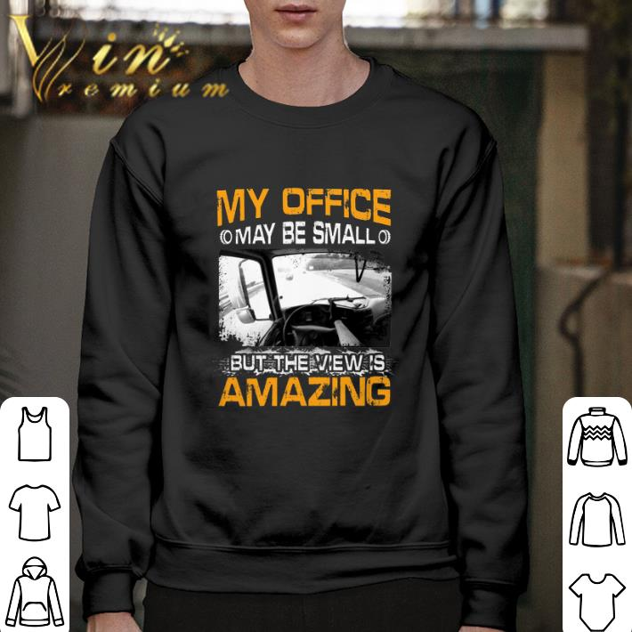 Funny My office may be small but the view is amazing shirt