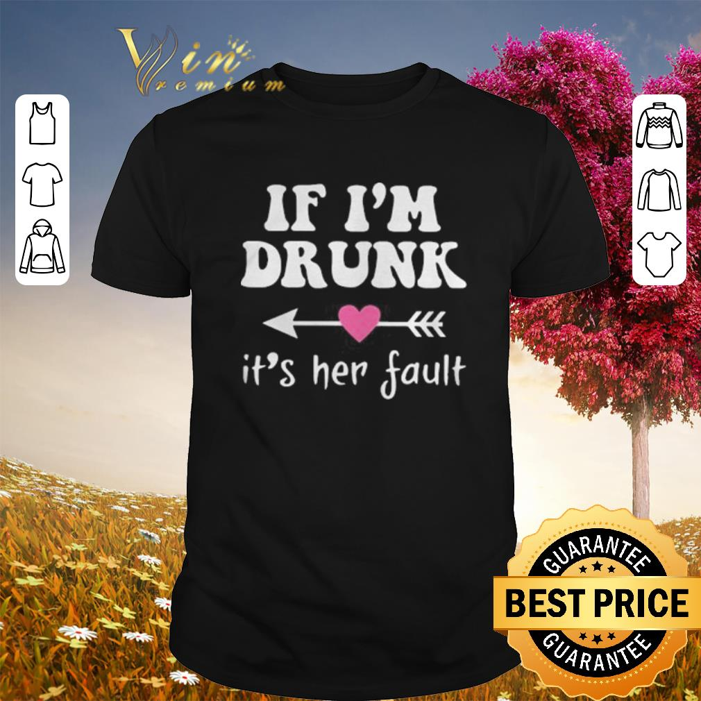 Hot if i'm drunk its her fault shirt
