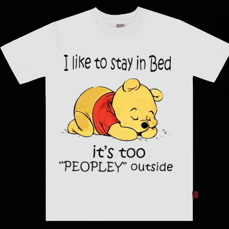 Awesome I Like To Stay In Bed It S Too Peopley Outside Pooh Shirt 1 1.jpg