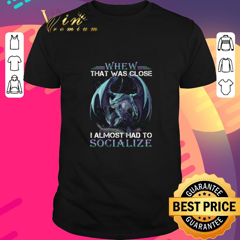 Nice Dragon whew that was close i almost had to socialize shirt
