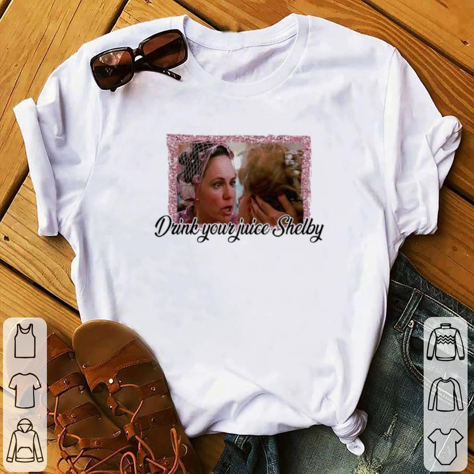 Nice Steel Magnolias drink your juice Shelby shirt