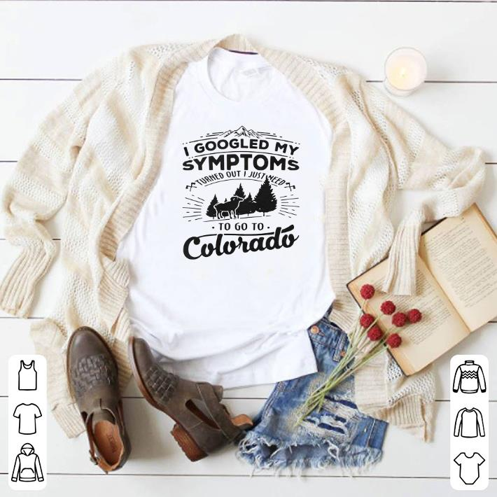 Original I googled my symptoms turned out i just need to go to colorado shirt