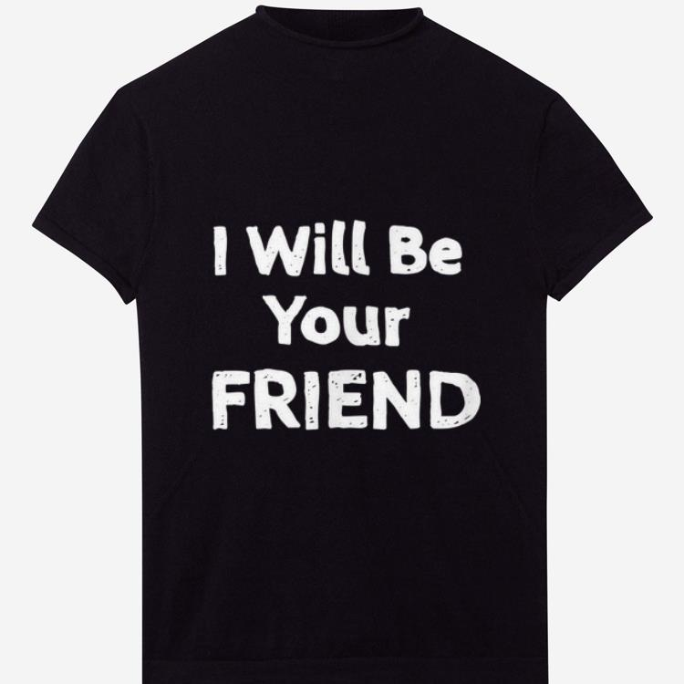 Pretty I Will Be Your Friend shirts