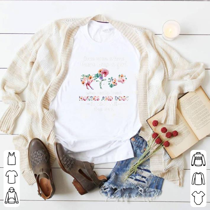 Funny Once upon a time there was girl who loved horses and dogs flower shirt