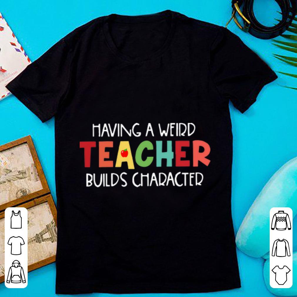 Hot Having A Weird Teacher Builds Character Shirt 1 1.jpg