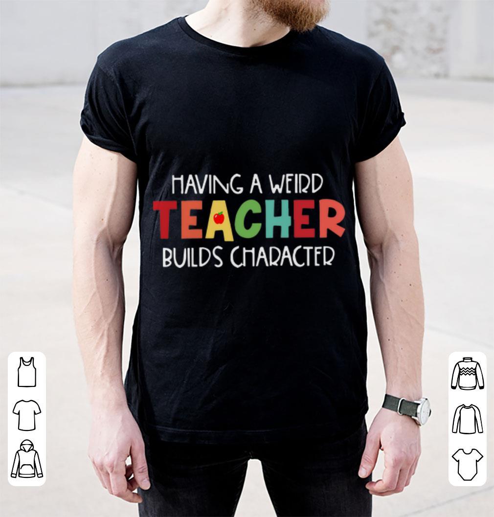 Hot Having A Weird Teacher Builds Character Shirt 2 1.jpg